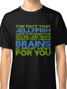 The fact that Jellyfish have survived for 650 million years despite not having brains is great news for you Classic T-Shirt