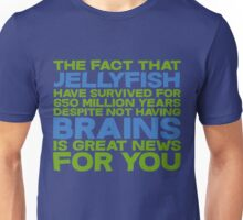 The fact that Jellyfish have survived for 650 million years despite not having brains is great news for you Unisex T-Shirt