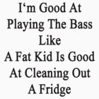 I'm Good At Playing The Bass Like A Fat Kid Is Good At Cleaning Out A Fridge  by supernova23