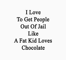 I Love To Get People Out Of Jail Like A Fat Kid Loves Chocolate  Unisex T-Shirt