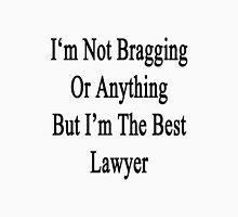 I'm Not Bragging Or Anything But I'm The Best Lawyer  Unisex T-Shirt
