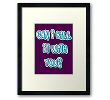 Can I Kill It With You? Framed Print