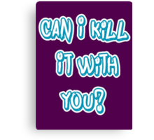 Can I Kill It With You? Canvas Print