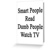 Smart People Read Dumb People Watch TV  Greeting Card