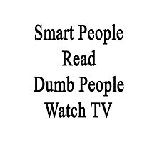Smart People Read Dumb People Watch TV  Photographic Print