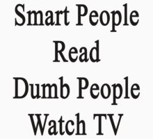 Smart People Read Dumb People Watch TV  by supernova23
