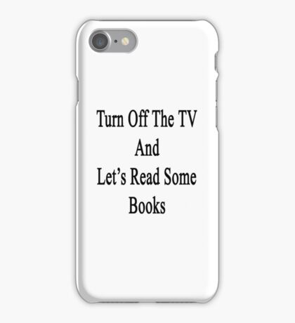 Turn Off The TV And Let's Read Some Books iPhone Case/Skin