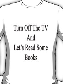 Turn Off The TV And Let's Read Some Books T-Shirt