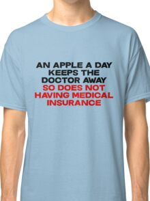 An apple a day keeps the doctor away So does not having medical insurance Classic T-Shirt