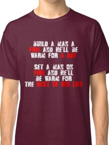 Build a man a fire and hell be warm for a day, Set a man on fire and hell be warm for the rest of his life Classic T-Shirt