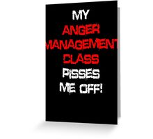 My anger management class pisses me off! Greeting Card