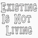 Existing Is Not Living by kissuquick