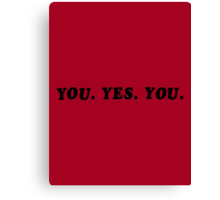 YOU. YES. YOU. Canvas Print