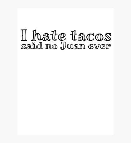 I hate tacos said no Juan ever Photographic Print