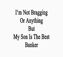I'm Not Bragging Or Anything But My Son Is The Best Banker  Unisex T-Shirt
