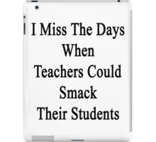 I Miss The Days When Teachers Could Smack Their Students  iPad Case/Skin