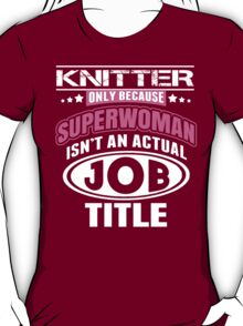 Knitter Only Because Supperwoman Isn't An Actual Job Title - Funny Tshirts T-Shirt