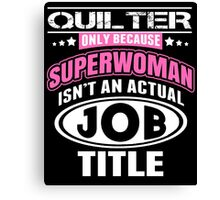 Quilter Only Because Supperwoman Isn't An Actual Job Title - Funny Tshirts Canvas Print