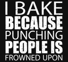I Bake Because Punching People Is Frowned Upon - Limited Edition Tshirts T-Shirt