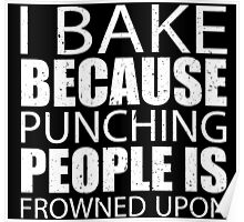 I Bake Because Punching People Is Frowned Upon - TShirts & Hoodies Poster