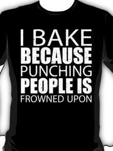 I Bake Because Punching People Is Frowned Upon - TShirts & Hoodies T-Shirt