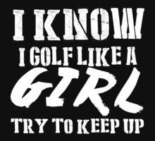 I Know I Golf Like A Girl Try To Keep Up - Tshirts & Hoodies by custom111