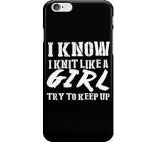 I Know I Knit Like A Girl Try To Keep Up - Tshirts & Hoodies iPhone Case/Skin