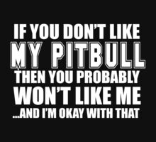 If You Don't Like My Pitbull Then You Probably Won't Like Me And I'm Okay With That - Tshirts & Hoodies by custom222
