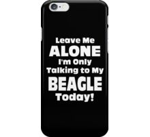 Leave Me Alone I 'm Only Talking To My Beagle Today - Funny Tshirts iPhone Case/Skin