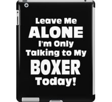 Leave Me Alone I 'm Only Talking To My Boxer Today - Funny Tshirts iPad Case/Skin