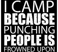 I Camp Because Punching People Is Frowned Upon - Limited Edition Tshirts Photographic Print