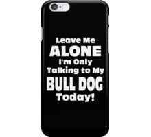 Leave Me Alone I 'm Only Talking To My Bull Dog Today - Funny Tshirts iPhone Case/Skin