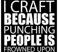 I Craft Because Punching People Is Frowned Upon - Limited Edition Tshirts Photographic Print