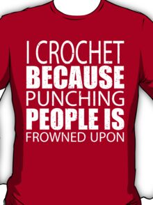 I Crochet Because Punching People Is Frowned Upon - Limited Edition Tshirts T-Shirt