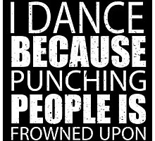 I Dance Because Punching People Is Frowned Upon - Limited Edition Tshirts Photographic Print
