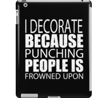 I Decorate Because Punching People Is Frowned Upon - Limited Edition Tshirts iPad Case/Skin