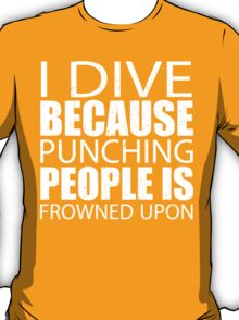 I Dive Because Punching People Is Frowned Upon - Limited Edition Tshirts T-Shirt