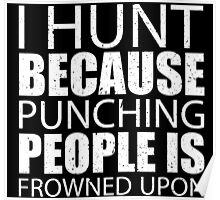 I Hunt Because Punching People Is Frowned Upon - Limited Edition Tshirts Poster