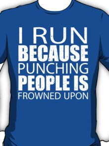 I Run Because Punching People Is Frowned Upon - Limited Edition Tshirts T-Shirt