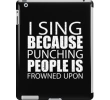 I Sing Because Punching People Is Frowned Upon - Limited Edition Tshirts iPad Case/Skin