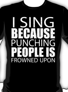 I Sing Because Punching People Is Frowned Upon - Limited Edition Tshirts T-Shirt