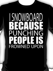 I Snowboard Because Punching People Is Frowned Upon - Limited Edition Tshirts T-Shirt