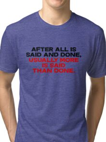 After all is said and done, usually more is said than done Tri-blend T-Shirt