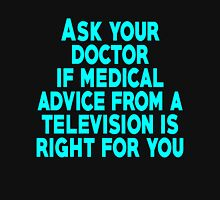 Ask your doctor if medical advice from a television is right for you Unisex T-Shirt