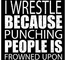 I Wrestle Because Punching People Is Frowned Upon - Limited Edition Tshirts Photographic Print