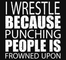 I Wrestle Because Punching People Is Frowned Upon - Limited Edition Tshirts by funnyshirts2015
