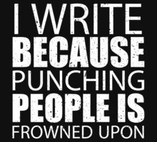 I Write Because Punching People Is Frowned Upon - Limited Edition Tshirts by funnyshirts2015