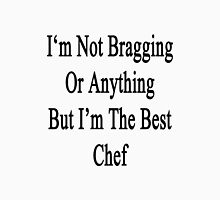 I'm Not Bragging Or Anything But I'm The Best Chef  Unisex T-Shirt