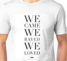 We came we raved we loved Unisex T-Shirt