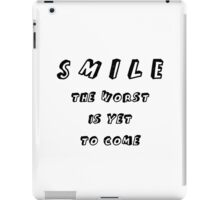 SMILE THE WORST IS YET TO COME iPad Case/Skin